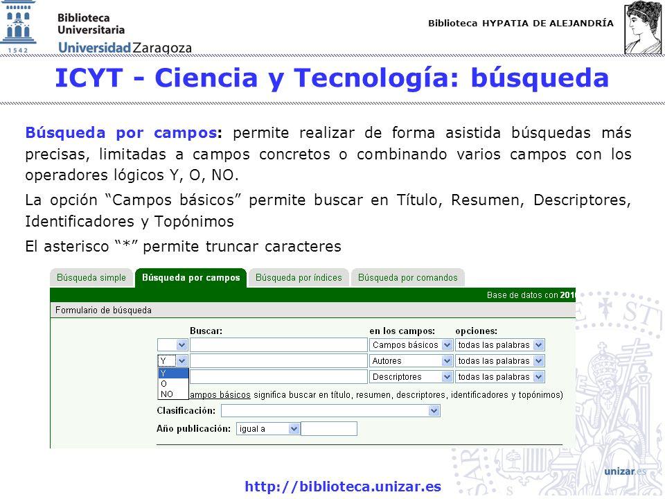 Biblioteca HYPATIA DE ALEJANDRÍA http://biblioteca.unizar.es ICYT - Ciencia y Tecnología: búsqueda Búsqueda por campos: permite realizar de forma asistida búsquedas más precisas, limitadas a campos concretos o combinando varios campos con los operadores lógicos Y, O, NO.
