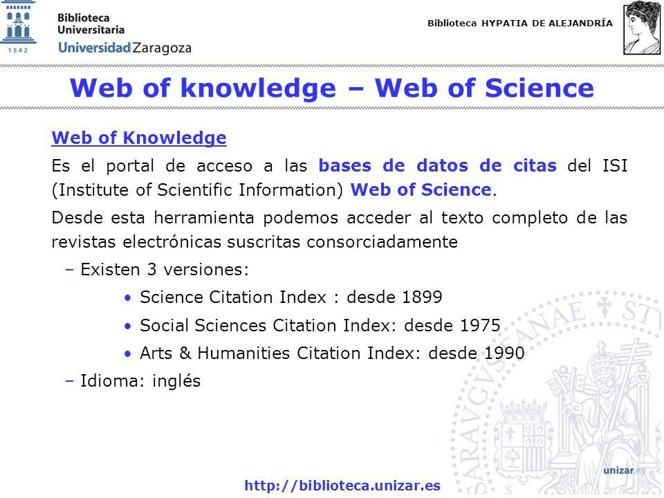 Biblioteca HYPATIA DE ALEJANDRÍA http://biblioteca.unizar.es Web of knowledge – Web of Science Web of Knowledge Es el portal de acceso a las bases de datos de citas del ISI (Institute of Scientific Information) Web of Science.