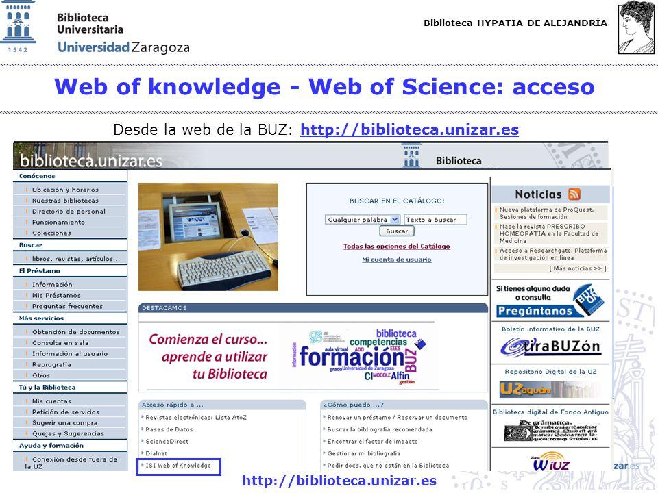 Biblioteca HYPATIA DE ALEJANDRÍA http://biblioteca.unizar.es Web of knowledge - Web of Science: acceso Desde la web de la BUZ: http://biblioteca.uniza