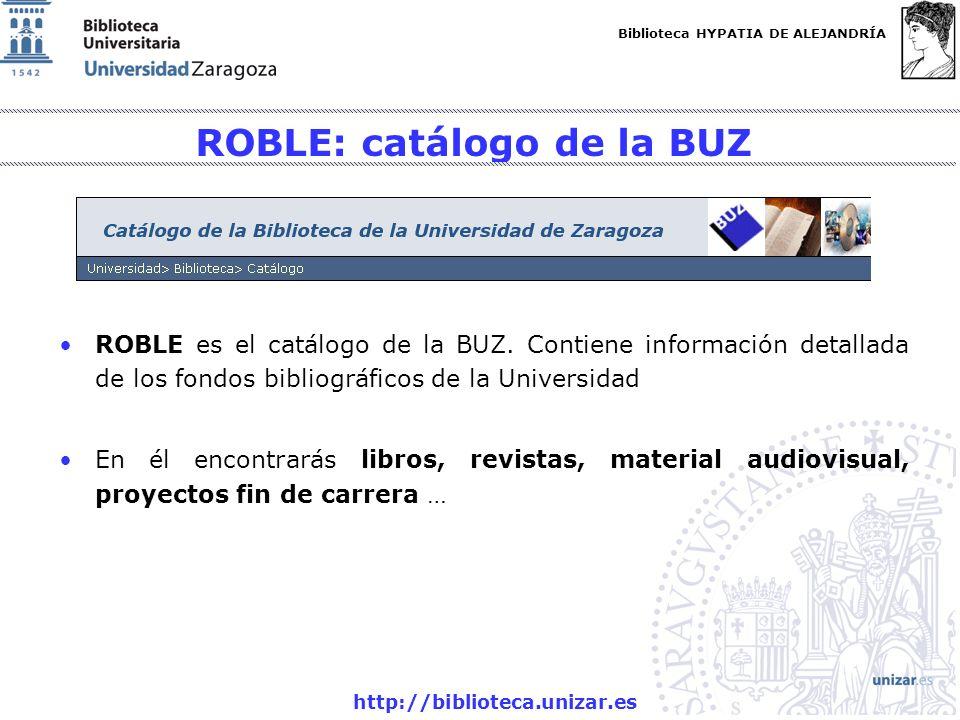 Biblioteca HYPATIA DE ALEJANDRÍA http://biblioteca.unizar.es Enlaces de interés Guía del catálogo ROBLE: http://biblioteca.unizar.es/documentos/guia_catalogo.pdf Guías de uso de las bases de datos http://biblioteca.unizar.es/guiabd.php Cómo buscar (información de la web de la BUZ).