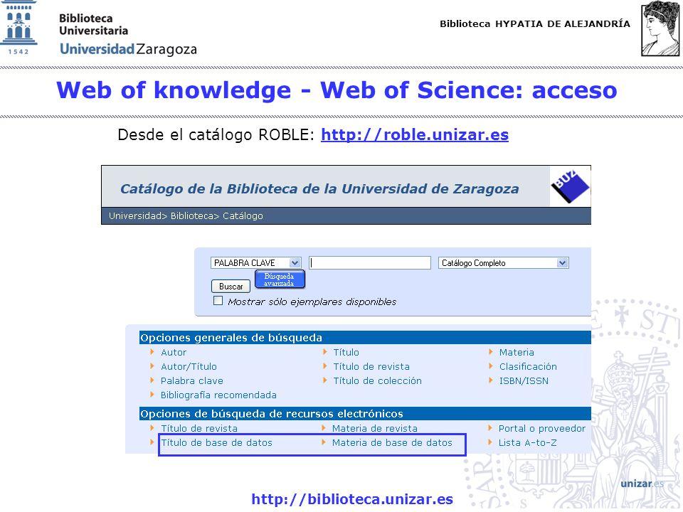 Biblioteca HYPATIA DE ALEJANDRÍA http://biblioteca.unizar.es Web of knowledge - Web of Science: acceso Desde el catálogo ROBLE: http://roble.unizar.eshttp://roble.unizar.es