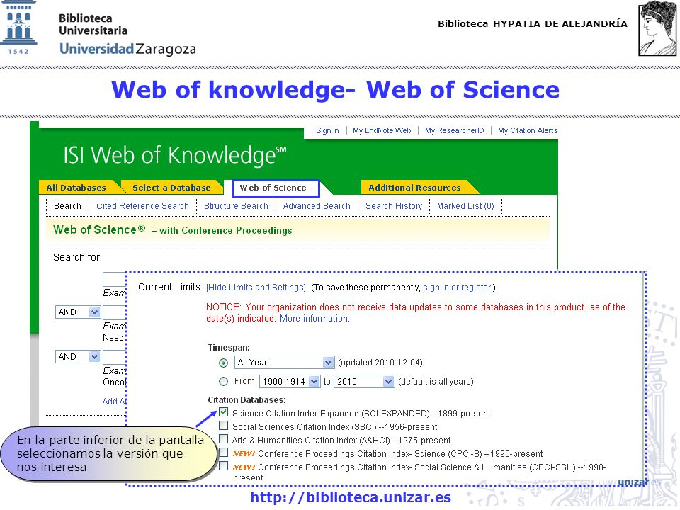 Biblioteca HYPATIA DE ALEJANDRÍA http://biblioteca.unizar.es Web of knowledge- Web of Science En la parte inferior de la pantalla seleccionamos la versión que nos interesa En la parte inferior de la pantalla seleccionamos la versión que nos interesa