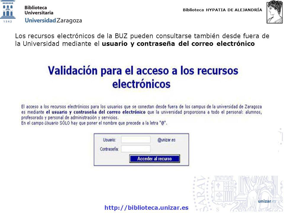 Biblioteca HYPATIA DE ALEJANDRÍA http://biblioteca.unizar.es Acceso recursos-e fuera red UZ Los recursos electrónicos de la BUZ pueden consultarse también desde fuera de la Universidad mediante el usuario y contraseña del correo electrónico