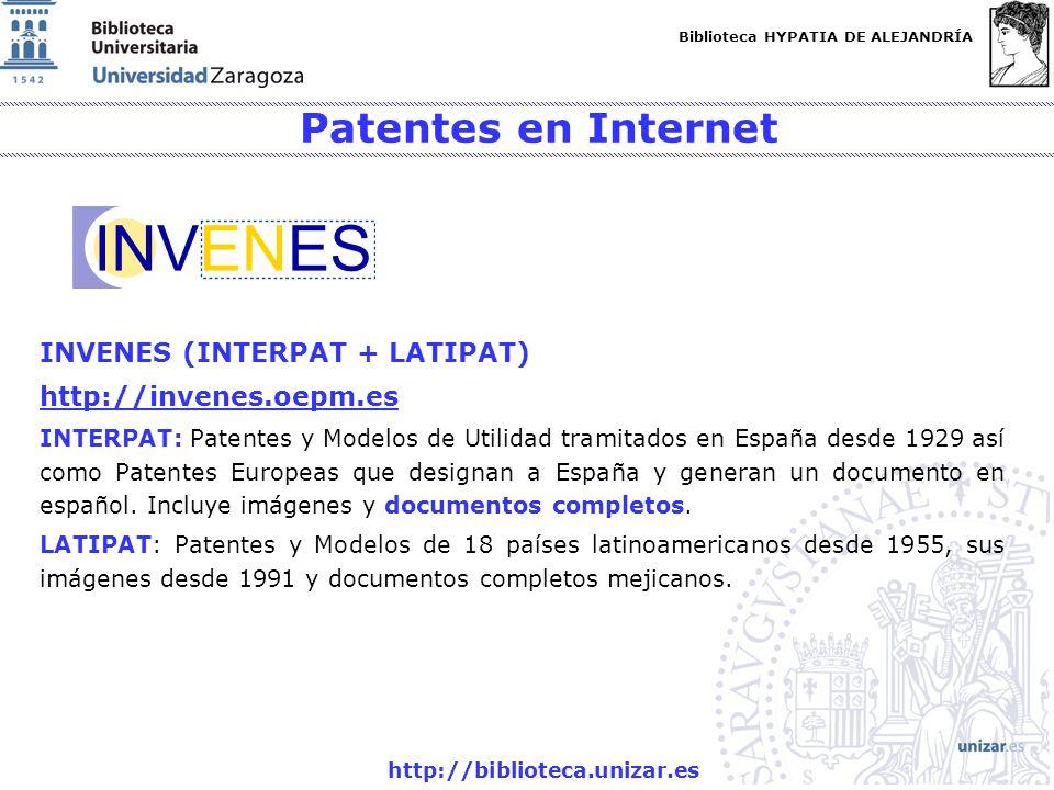 Biblioteca HYPATIA DE ALEJANDRÍA http://biblioteca.unizar.es Patentes en Internet INVENES (INTERPAT + LATIPAT) http://invenes.oepm.es INTERPAT: Patentes y Modelos de Utilidad tramitados en España desde 1929 así como Patentes Europeas que designan a España y generan un documento en español.