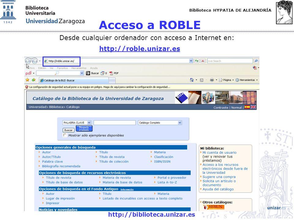 Biblioteca HYPATIA DE ALEJANDRÍA http://biblioteca.unizar.es Acceso a ROBLE Desde cualquier ordenador con acceso a Internet en: http://roble.unizar.es