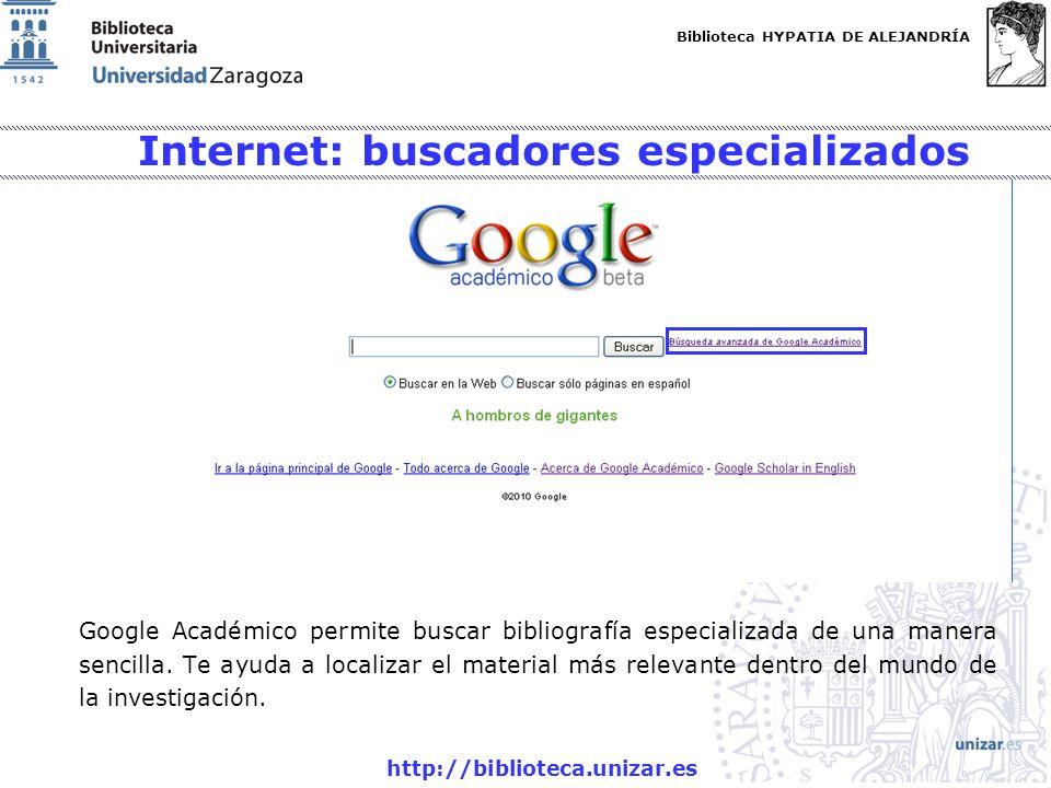Biblioteca HYPATIA DE ALEJANDRÍA http://biblioteca.unizar.es Internet: buscadores especializados Google Académico permite buscar bibliografía especial