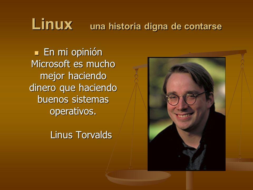 Linux una historia digna de contarse En mi opinión Microsoft es mucho mejor haciendo dinero que haciendo buenos sistemas operativos. Linus Torvalds En