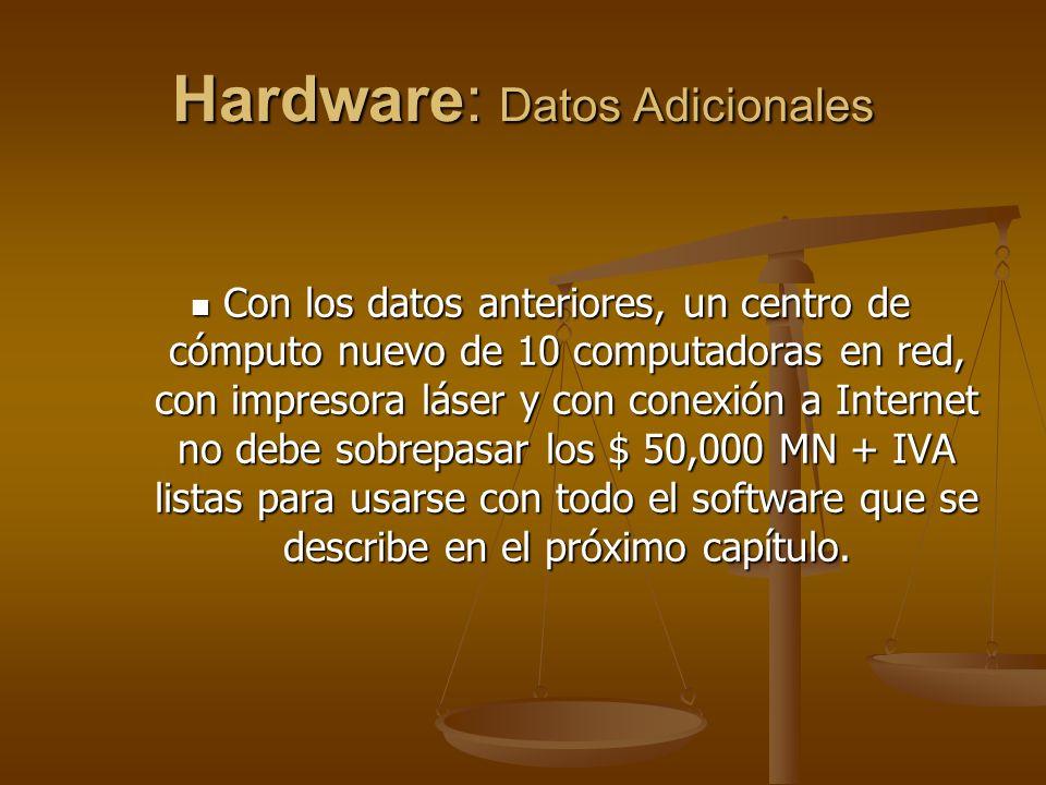 Hardware: Datos Adicionales Con los datos anteriores, un centro de cómputo nuevo de 10 computadoras en red, con impresora láser y con conexión a Internet no debe sobrepasar los $ 50,000 MN + IVA listas para usarse con todo el software que se describe en el próximo capítulo.