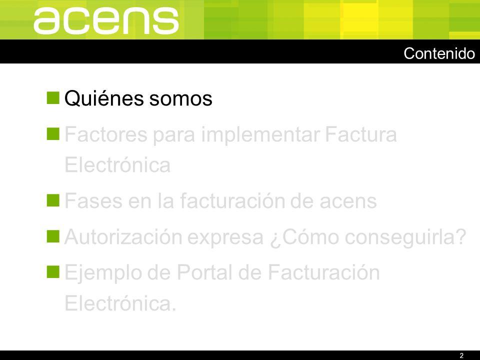 2 Contenido Quiénes somos Factores para implementar Factura Electrónica Fases en la facturación de acens Autorización expresa ¿Cómo conseguirla.