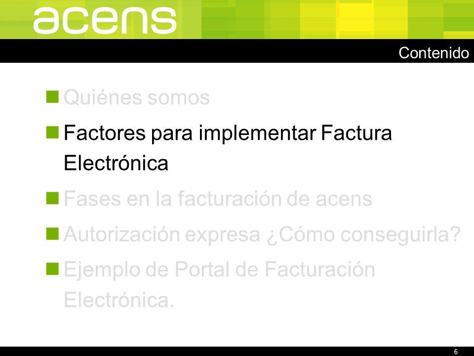 6 Contenido Quiénes somos Factores para implementar Factura Electrónica Fases en la facturación de acens Autorización expresa ¿Cómo conseguirla.