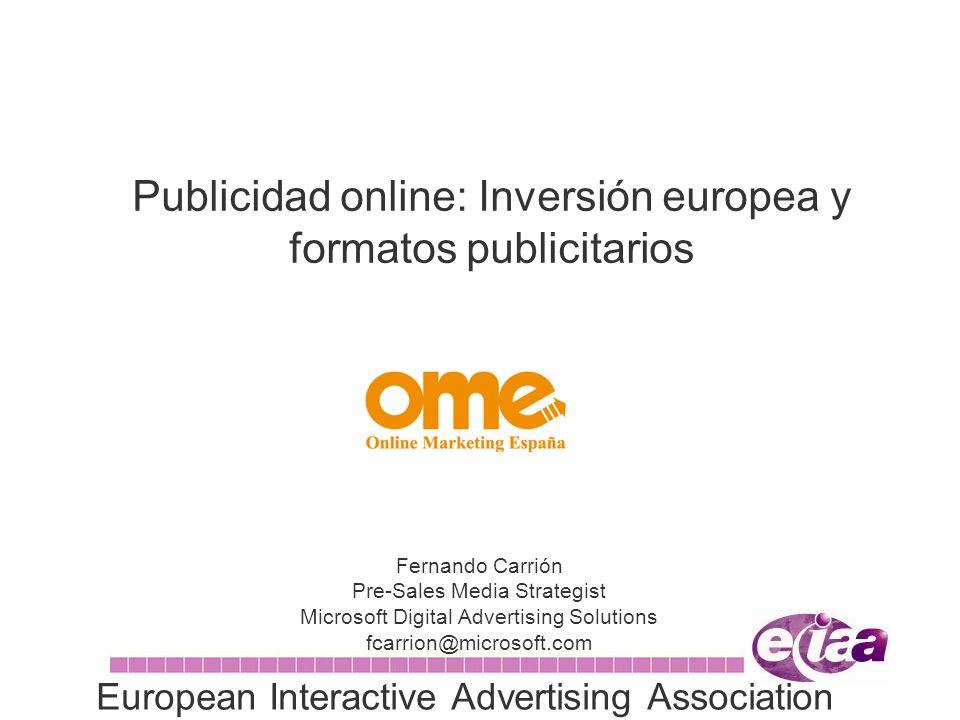 Publicidad online: Inversión europea y formatos publicitarios Fernando Carrión Pre-Sales Media Strategist Microsoft Digital Advertising Solutions fcarrion@microsoft.com European Interactive Advertising Association