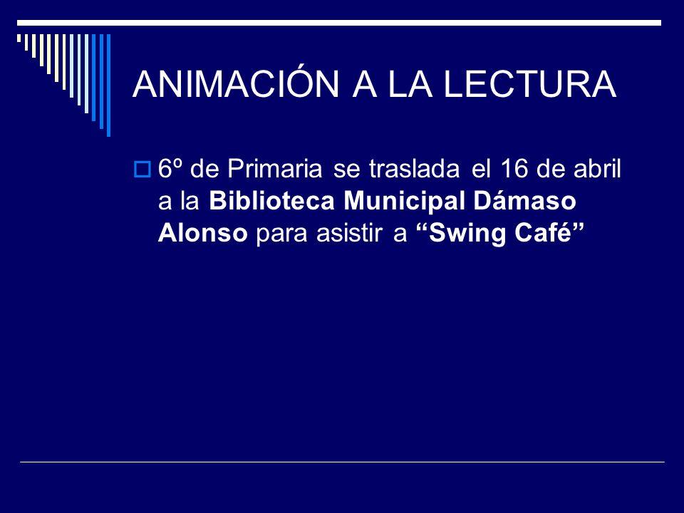 ANIMACIÓN A LA LECTURA 6º de Primaria se traslada el 16 de abril a la Biblioteca Municipal Dámaso Alonso para asistir a Swing Café