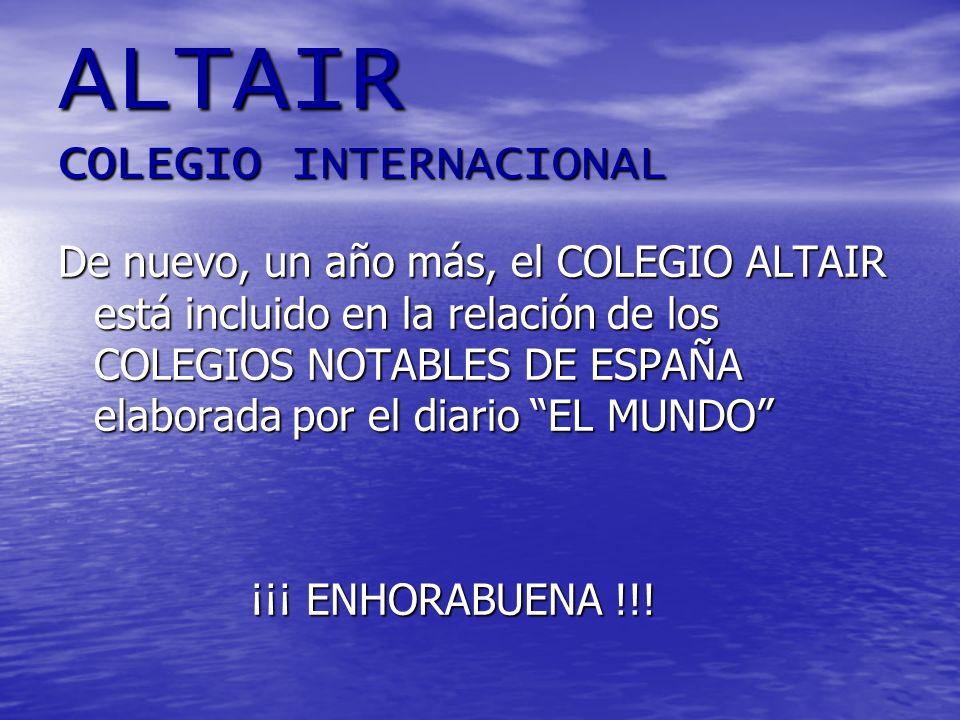 ALTAIR COLEGIO INTERNACIONAL De nuevo, un año más, el COLEGIO ALTAIR está incluido en la relación de los COLEGIOS NOTABLES DE ESPAÑA elaborada por el diario EL MUNDO ¡¡¡ ENHORABUENA !!!