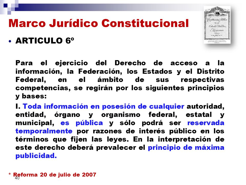 Marco Jurídico Constitucional ARTICULO 6º Para el ejercicio del Derecho de acceso a la información, la Federación, los Estados y el Distrito Federal, en el ámbito de sus respectivas competencias, se regirán por los siguientes principios y bases: I.