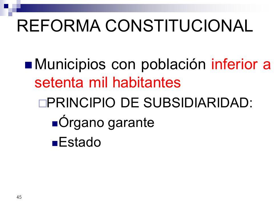 REFORMA CONSTITUCIONAL Municipios con población inferior a setenta mil habitantes PRINCIPIO DE SUBSIDIARIDAD: Órgano garante Estado 45