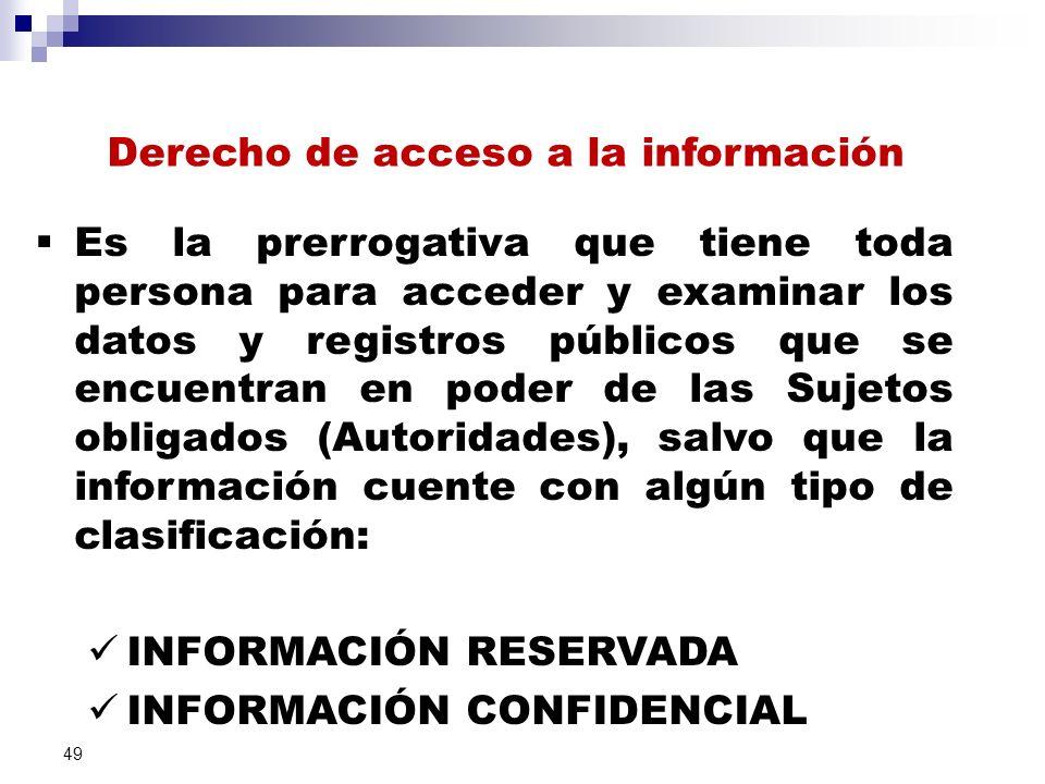Derecho de acceso a la información Es la prerrogativa que tiene toda persona para acceder y examinar los datos y registros públicos que se encuentran en poder de las Sujetos obligados (Autoridades), salvo que la información cuente con algún tipo de clasificación: INFORMACIÓN RESERVADA INFORMACIÓN CONFIDENCIAL 49