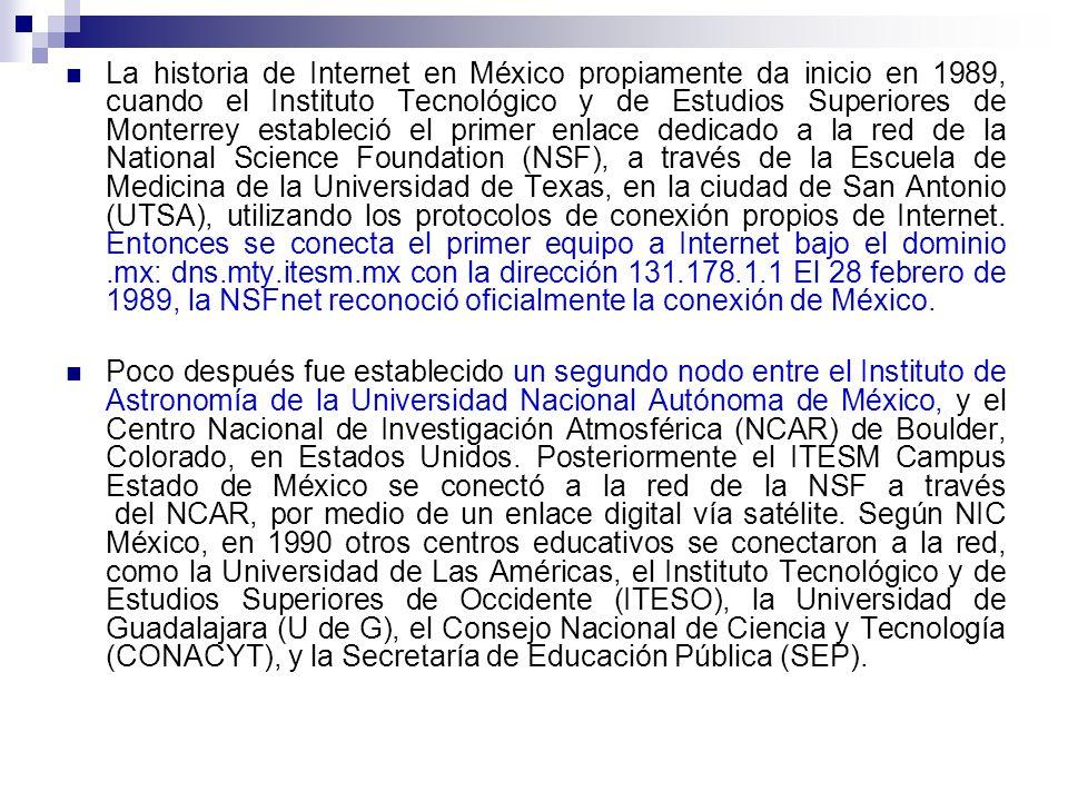 La historia de Internet en México propiamente da inicio en 1989, cuando el Instituto Tecnológico y de Estudios Superiores de Monterrey estableció el primer enlace dedicado a la red de la National Science Foundation (NSF), a través de la Escuela de Medicina de la Universidad de Texas, en la ciudad de San Antonio (UTSA), utilizando los protocolos de conexión propios de Internet.