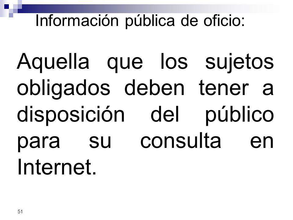 Información pública de oficio: Aquella que los sujetos obligados deben tener a disposición del público para su consulta en Internet.