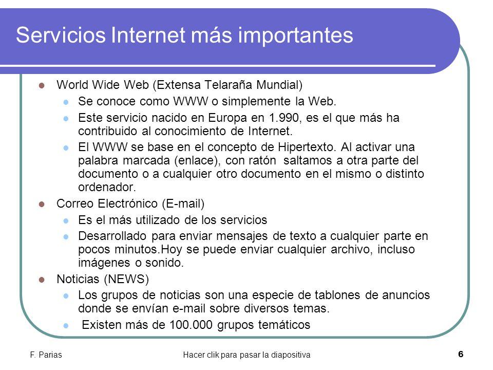 F. PariasHacer clik para pasar la diapositiva 6 Servicios Internet más importantes World Wide Web (Extensa Telaraña Mundial) Se conoce como WWW o simp