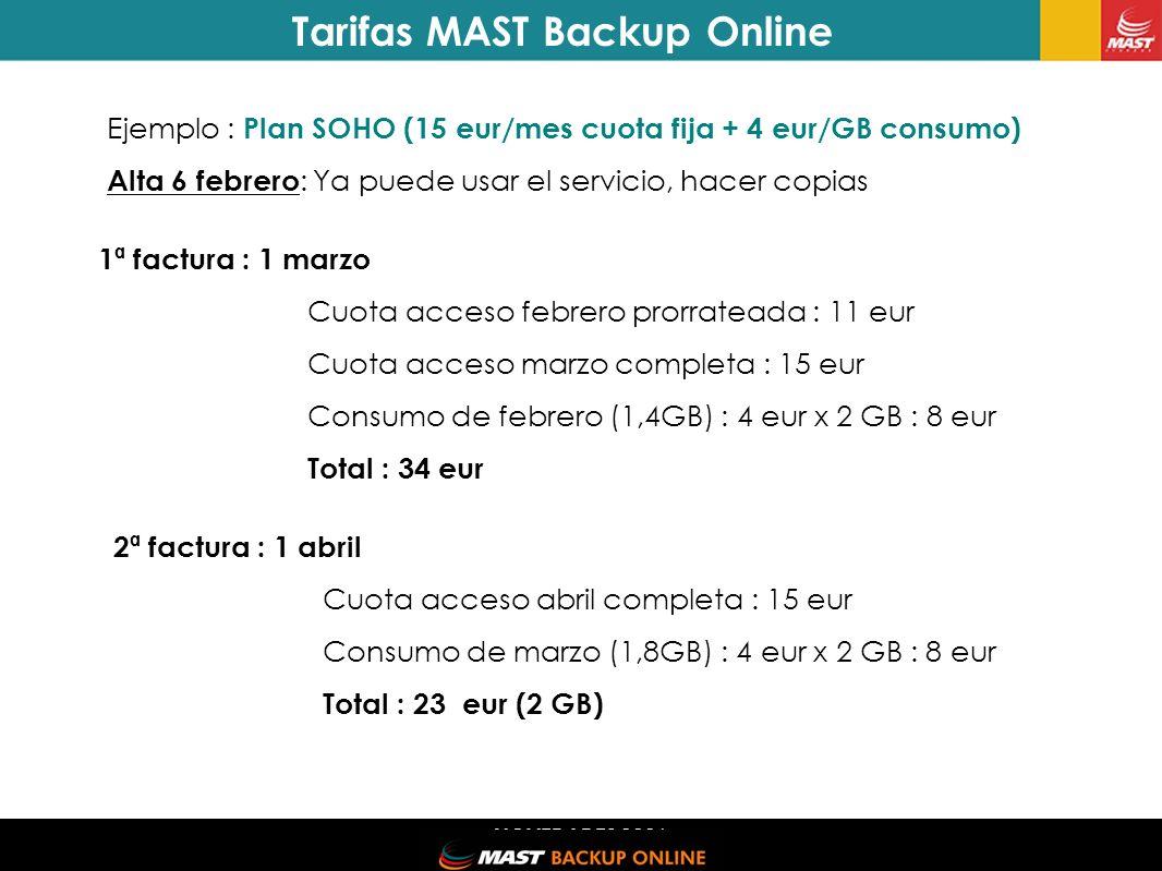 NOVEDADES 2006 Ejemplo : Plan SOHO (15 eur/mes cuota fija + 4 eur/GB consumo) Alta 6 febrero : Ya puede usar el servicio, hacer copias 2ª factura : 1 abril Cuota acceso abril completa : 15 eur Consumo de marzo (1,8GB) : 4 eur x 2 GB : 8 eur Total : 23 eur (2 GB) Tarifas MAST Backup Online 1ª factura : 1 marzo Cuota acceso febrero prorrateada : 11 eur Cuota acceso marzo completa : 15 eur Consumo de febrero (1,4GB) : 4 eur x 2 GB : 8 eur Total : 34 eur