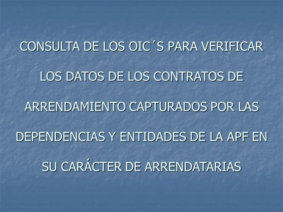 CONSULTA DE LOS OIC´S PARA VERIFICAR LOS DATOS DE LOS CONTRATOS DE ARRENDAMIENTO CAPTURADOS POR LAS DEPENDENCIAS Y ENTIDADES DE LA APF ARTÍCULO 7.- Corresponden a la Dirección General de Avalúos las siguientes atribuciones: VIII.Determinar el mecanismo para que las dependencias y entidades capturen en la página de Internet que el INDAABIN destine para tal efecto, los datos relativos a los contratos de arrendamiento que suscriban con el carácter de arrendatarias, con el objeto de que los órganos internos de control consulten dicha información para verificar si el monto de la renta y la vigencia de cada contrato se sujeta a una justipreciación de renta específica o a una de carácter automático, así como a la normatividad aplicable; REGLAMENTO INDAABIN: