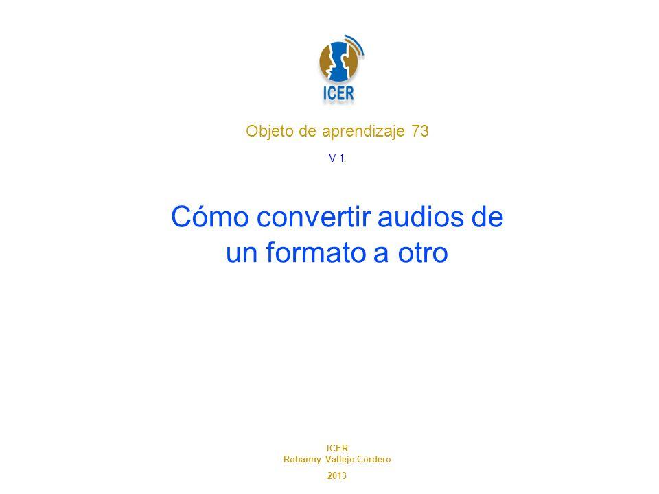 Objeto de aprendizaje 73 Cómo convertir audios de un formato a otro ICER Rohanny Vallejo Cordero 2013 V 1