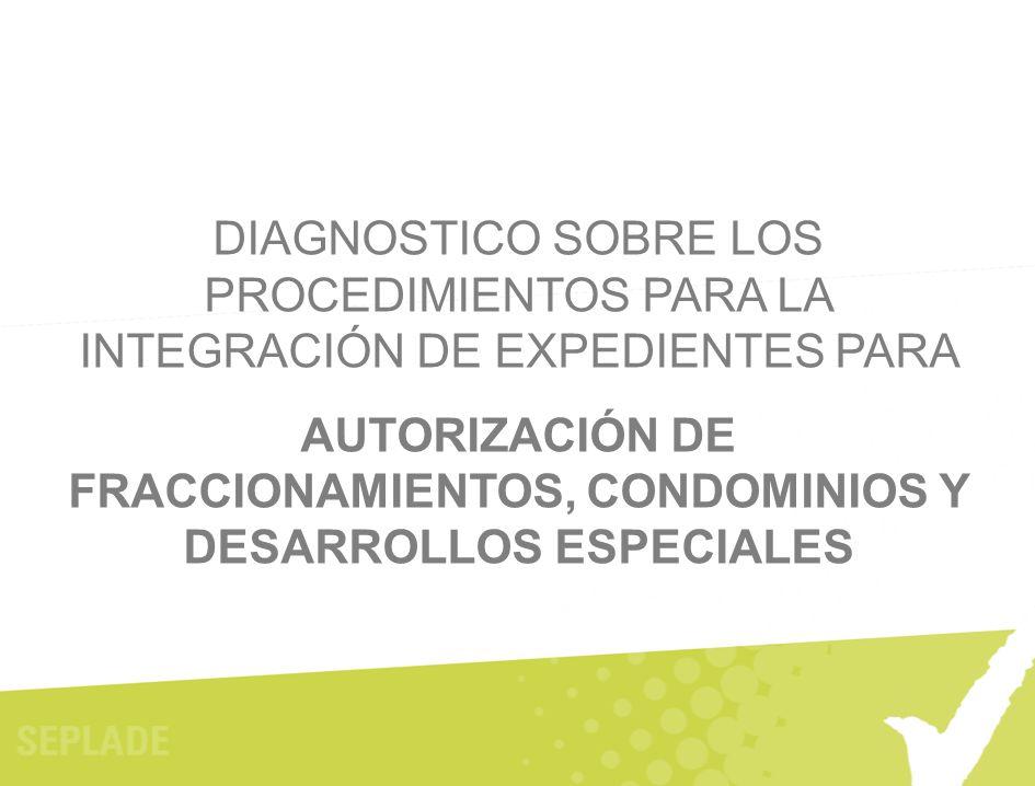 DIAGNOSTICO SOBRE LOS PROCEDIMIENTOS PARA LA INTEGRACIÓN DE EXPEDIENTES PARA AUTORIZACIÓN DE FRACCIONAMIENTOS, CONDOMINIOS Y DESARROLLOS ESPECIALES