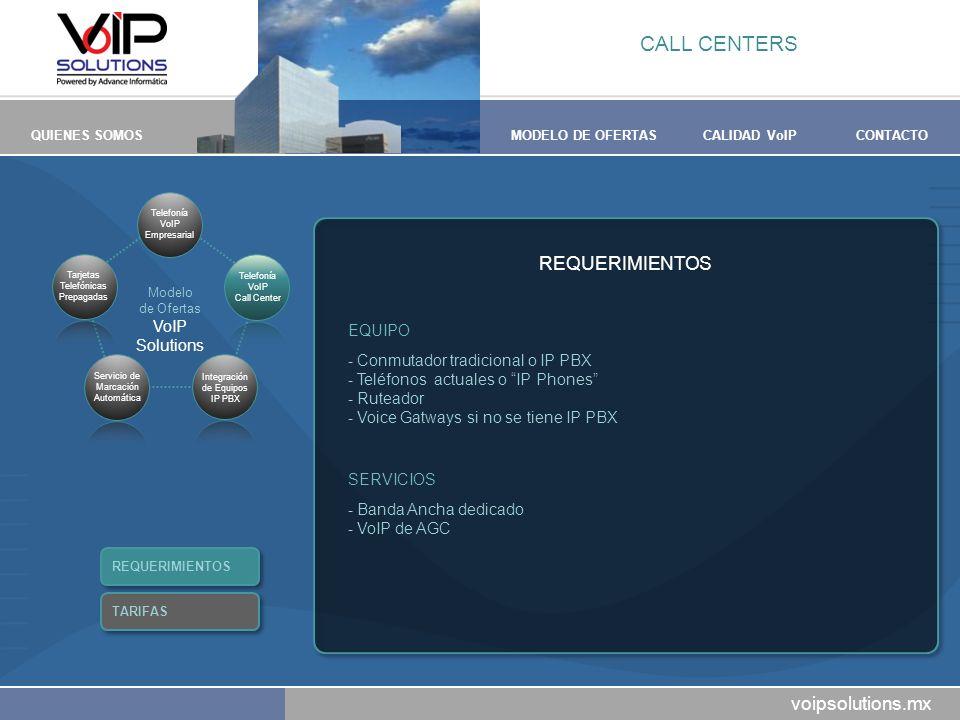 voipsolutions.mx QUIENES SOMOSMODELO DE OFERTASCALIDAD VoIPCONTACTO REQUERIMIENTOS EQUIPO -Conmutador tradicional o IP PBX -Teléfonos actuales o IP Phones -Ruteador -Voice Gatways si no se tiene IP PBX SERVICIOS -Banda Ancha dedicado -VoIP de AGC CALL CENTERS REQUERIMIENTOS TARIFAS Modelo de Ofertas VoIP Solutions Telefonía VoIP Empresarial Tarjetas Telefónicas Prepagadas Servicio de Marcación Automática Telefonía VoIP Call Center Integración de Equipos IP PBX