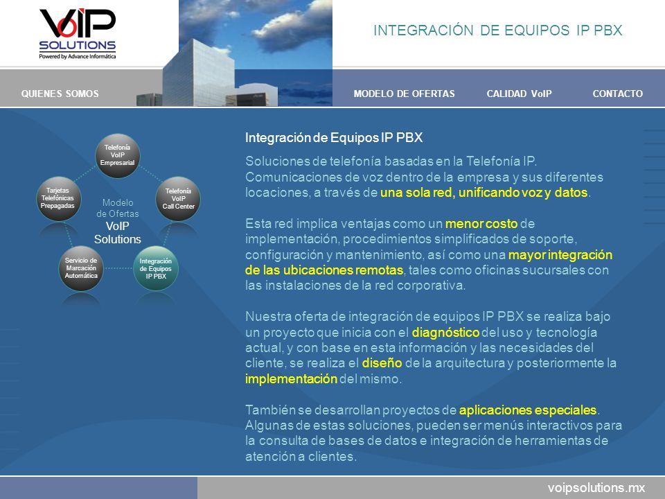 voipsolutions.mx QUIENES SOMOSMODELO DE OFERTASCALIDAD VoIPCONTACTO INTEGRACIÓN DE EQUIPOS IP PBX Integración de Equipos IP PBX Soluciones de telefonía basadas en la Telefonía IP.