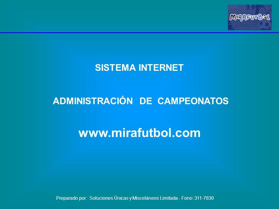 SISTEMA INTERNET ADMINISTRACIÓN DE CAMPEONATOS www.mirafutbol.com Preparado por: Soluciones Únicas y Misceláneos Limitada - Fono: 311-7830