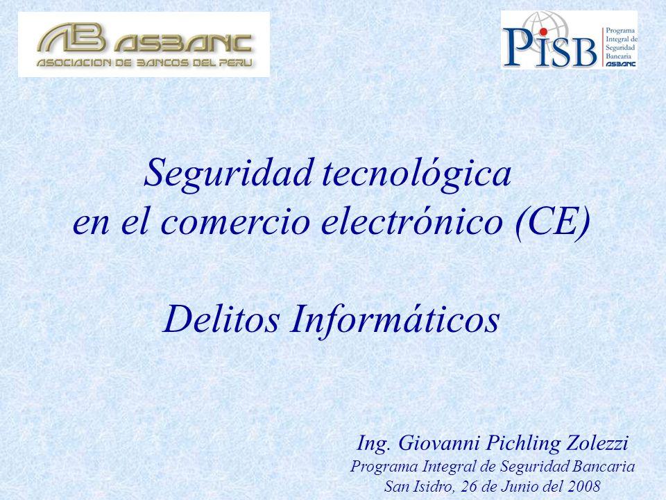 Seguridad tecnológica en el comercio electrónico (CE) Delitos Informáticos Ing. Giovanni Pichling Zolezzi Programa Integral de Seguridad Bancaria San