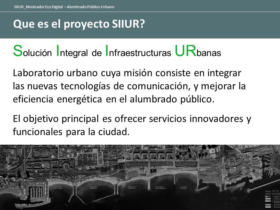 SIIUR_Mostrador Eco Digital – Alumbrado Público Urbano Que es el proyecto SIIUR? S olución I ntegral de I nfraestructuras UR banas Laboratorio urbano