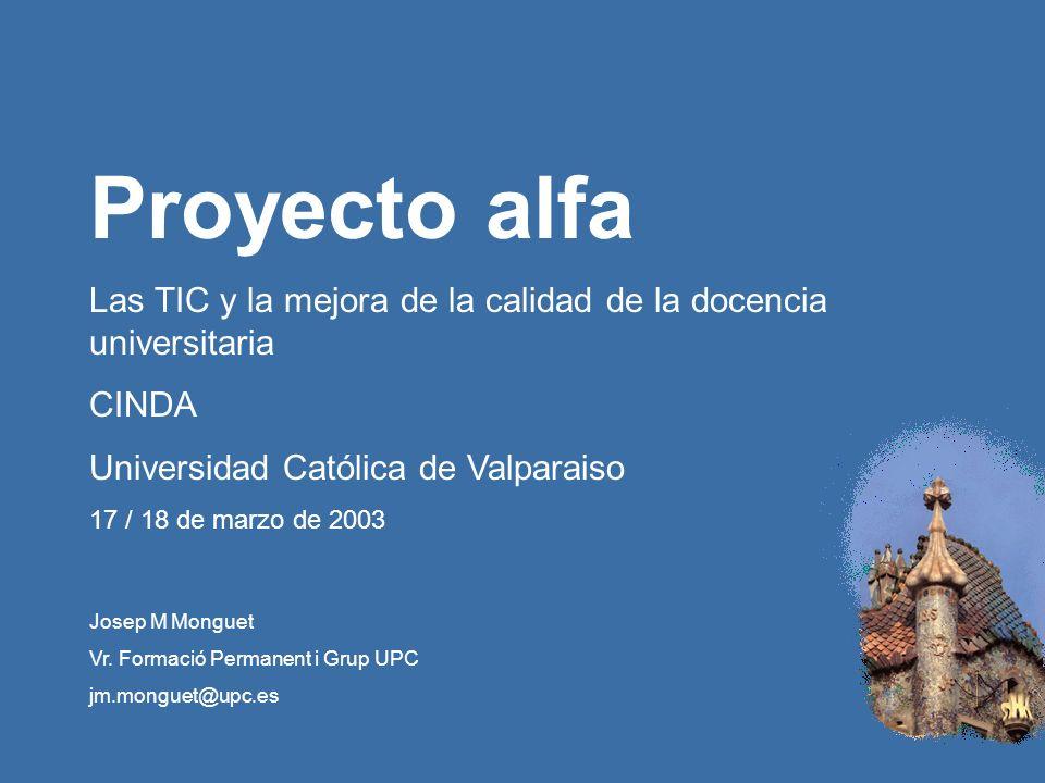 Proyecto alfa / CINDA / Universidad Católica de Valparaiso 17 / 18 de marzo de 2003 Proyecto alfa Las TIC y la mejora de la calidad de la docencia universitaria CINDA Universidad Católica de Valparaiso 17 / 18 de marzo de 2003 Josep M Monguet Vr.