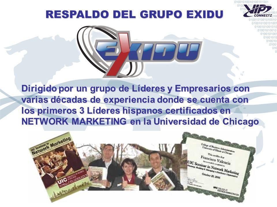 RESPALDO DEL GRUPO EXIDU Dirigido por un grupo de Líderes y Empresarios con varias décadas de experiencia donde se cuenta con los primeros 3 Líderes hispanos certificados en NETWORK MARKETING en la Universidad de Chicago
