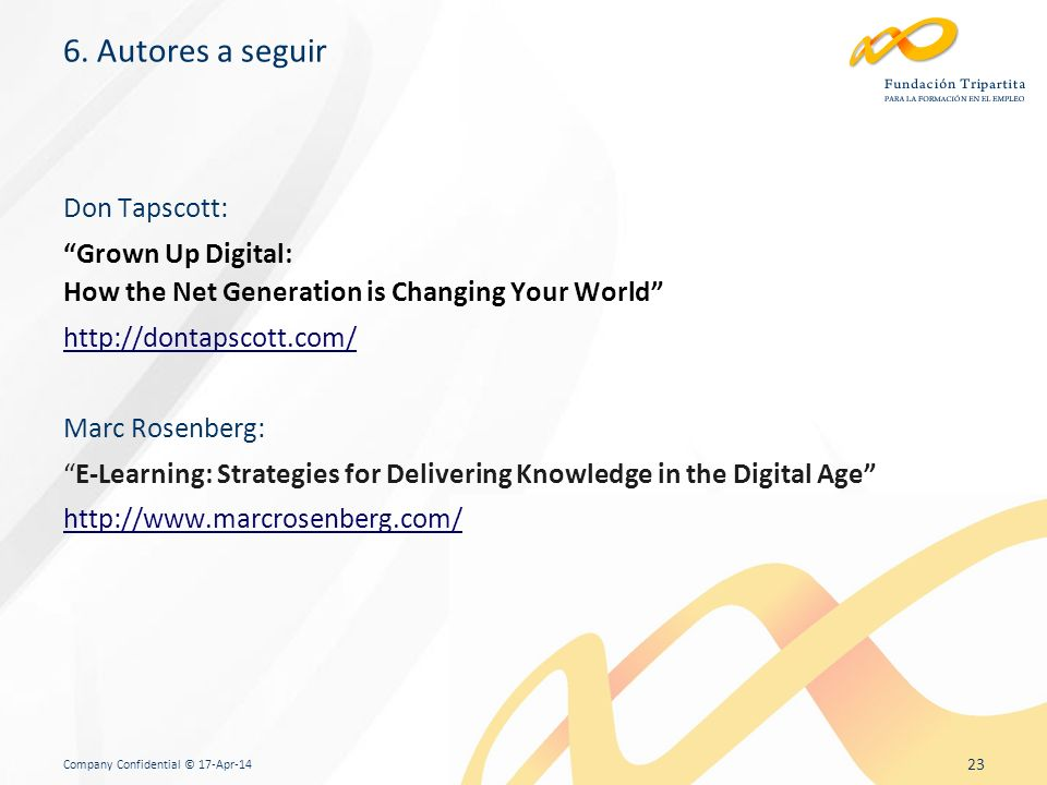 Company Confidential © 17-Apr-14 23 Don Tapscott: Grown Up Digital: How the Net Generation is Changing Your World http://dontapscott.com/ Marc Rosenberg: E-Learning: Strategies for Delivering Knowledge in the Digital Age http://www.marcrosenberg.com/ 6.