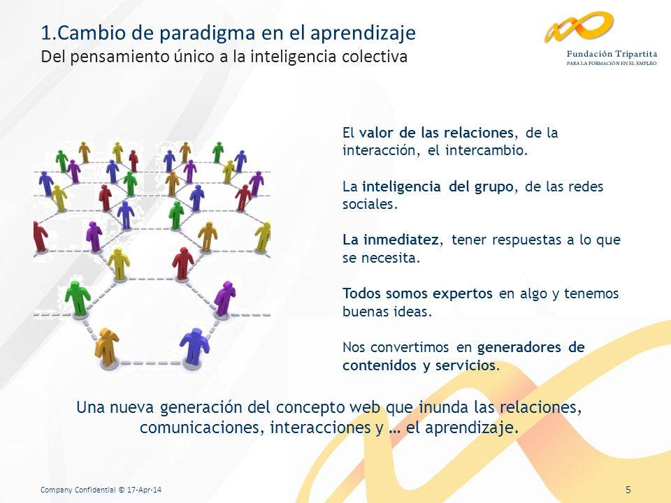 Company Confidential © 17-Apr-14 5 1.Cambio de paradigma en el aprendizaje Del pensamiento único a la inteligencia colectiva El valor de las relaciones, de la interacción, el intercambio.