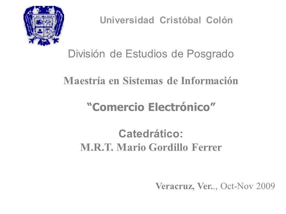 Universidad Cristóbal Colón División de Estudios de Posgrado Maestría en Sistemas de Información Comercio Electrónico Catedrático: M.R.T. Mario Gordil