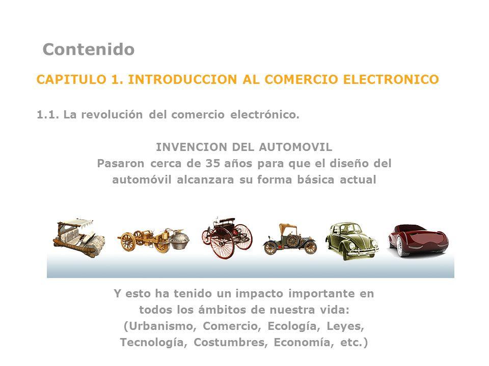 Contenido CAPITULO 1. INTRODUCCION AL COMERCIO ELECTRONICO 1.1. La revolución del comercio electrónico. INVENCION DEL AUTOMOVIL Pasaron cerca de 35 añ