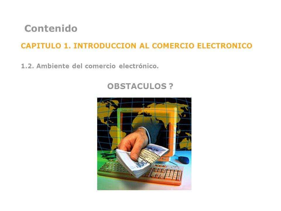 Contenido CAPITULO 1. INTRODUCCION AL COMERCIO ELECTRONICO 1.2. Ambiente del comercio electrónico. OBSTACULOS ?