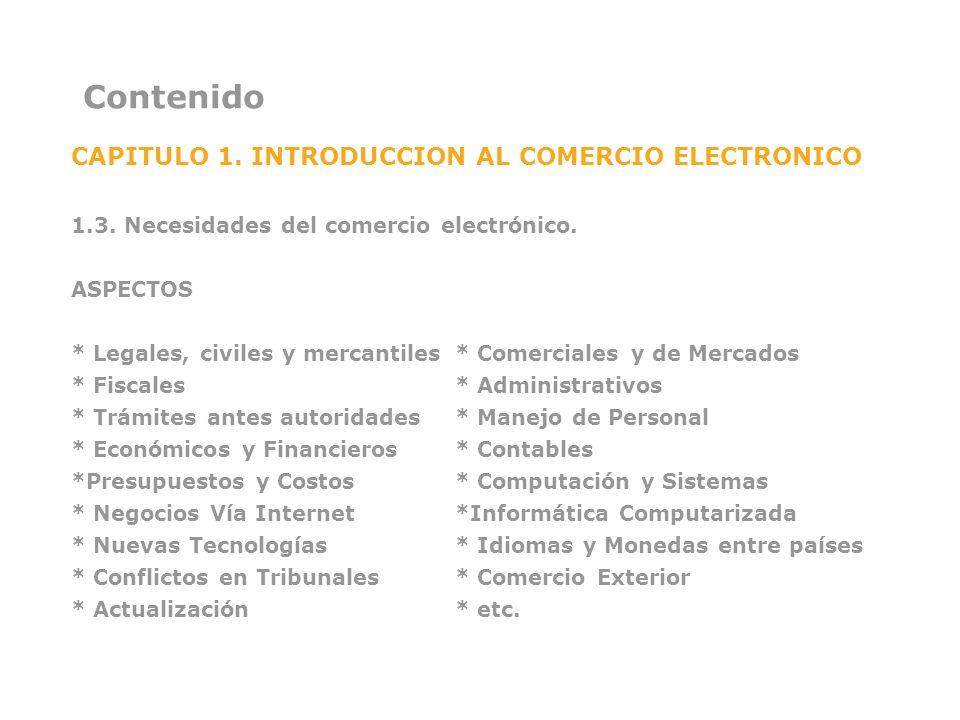 Contenido CAPITULO 1. INTRODUCCION AL COMERCIO ELECTRONICO 1.3. Necesidades del comercio electrónico. ASPECTOS * Legales, civiles y mercantiles* Comer