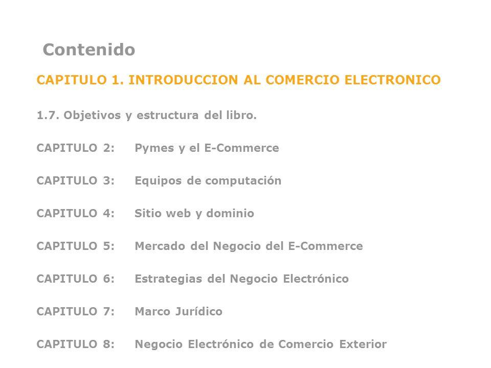 Contenido CAPITULO 1. INTRODUCCION AL COMERCIO ELECTRONICO 1.7. Objetivos y estructura del libro. CAPITULO 2: Pymes y el E-Commerce CAPITULO 3:Equipos