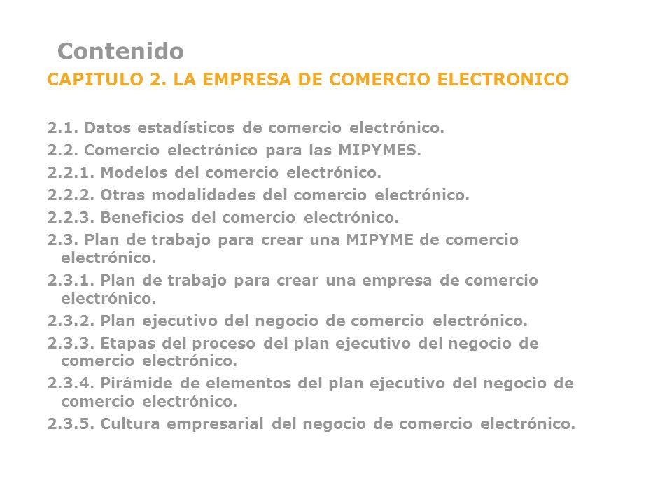 Contenido CAPITULO 2. LA EMPRESA DE COMERCIO ELECTRONICO 2.1. Datos estadísticos de comercio electrónico. 2.2. Comercio electrónico para las MIPYMES.