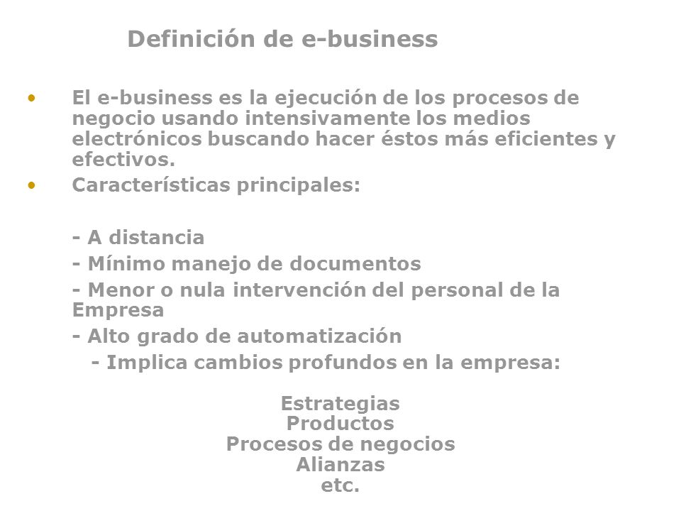 Definición de E-business Una manera segura, flexible e integrada de brindar un valor diferenciado combinado los sistemas y los procesos que rigen las operaciones de negocios básicas con la simplicidad y el alcance que hace posible la tecnología en Internet .