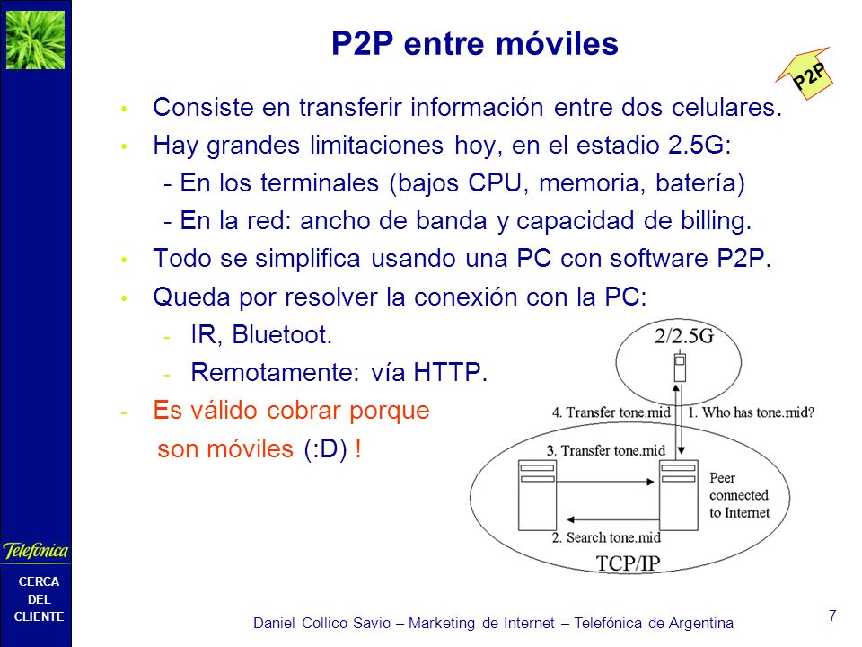CERCA DEL CLIENTE Daniel Collico Savio – Marketing de Internet – Telefónica de Argentina 7 P2P entre móviles Consiste en transferir información entre dos celulares.