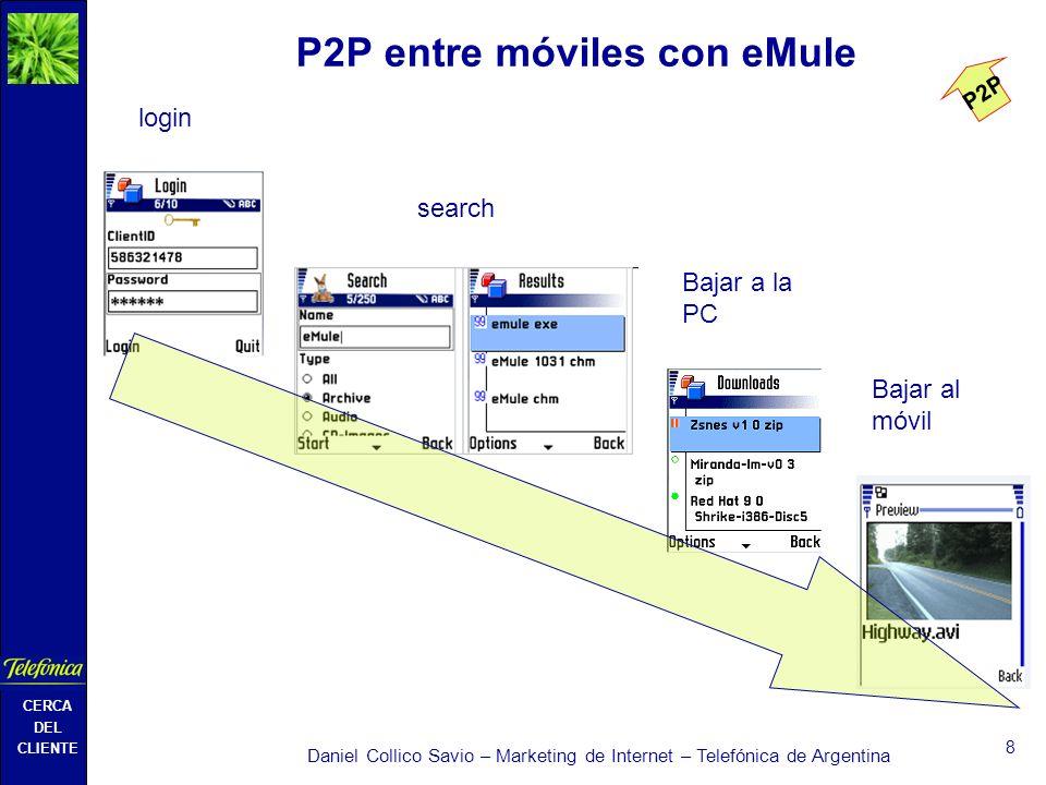 CERCA DEL CLIENTE Daniel Collico Savio – Marketing de Internet – Telefónica de Argentina 8 P2P entre móviles con eMule login Bajar a la PC search Bajar al móvil P2P
