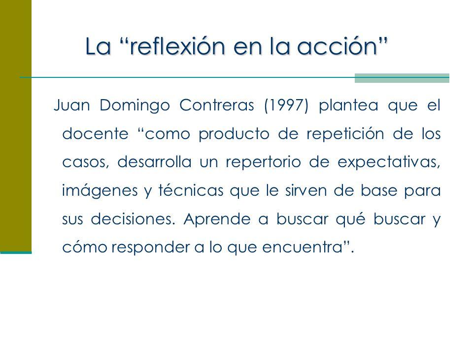 La reflexión en la acción Juan Domingo Contreras (1997) plantea que el docente como producto de repetición de los casos, desarrolla un repertorio de expectativas, imágenes y técnicas que le sirven de base para sus decisiones.