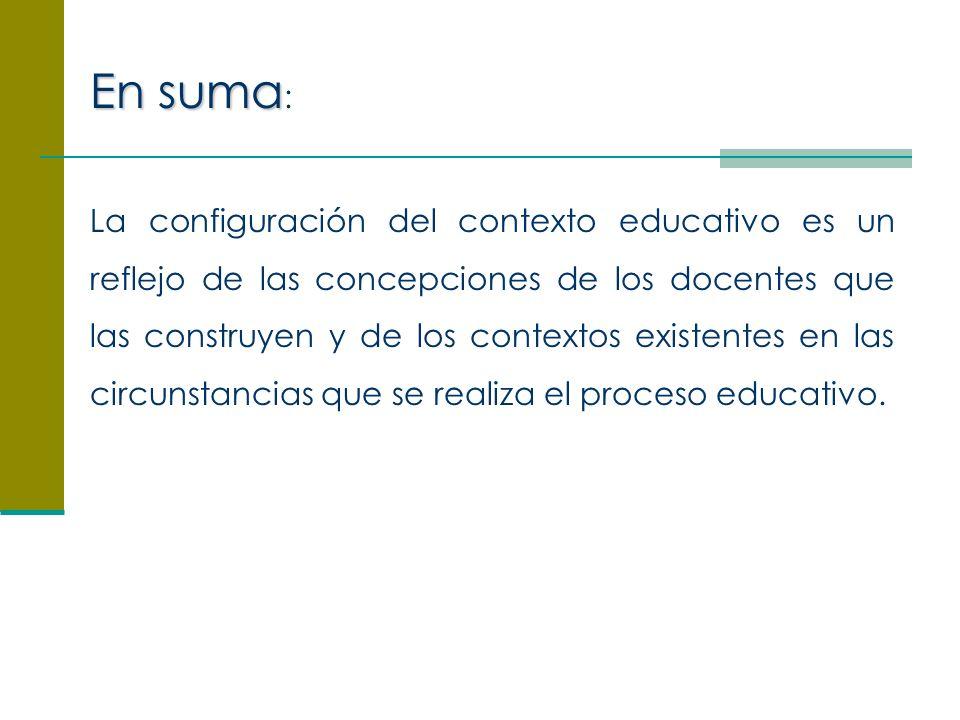La configuración del contexto educativo es un reflejo de las concepciones de los docentes que las construyen y de los contextos existentes en las circunstancias que se realiza el proceso educativo.