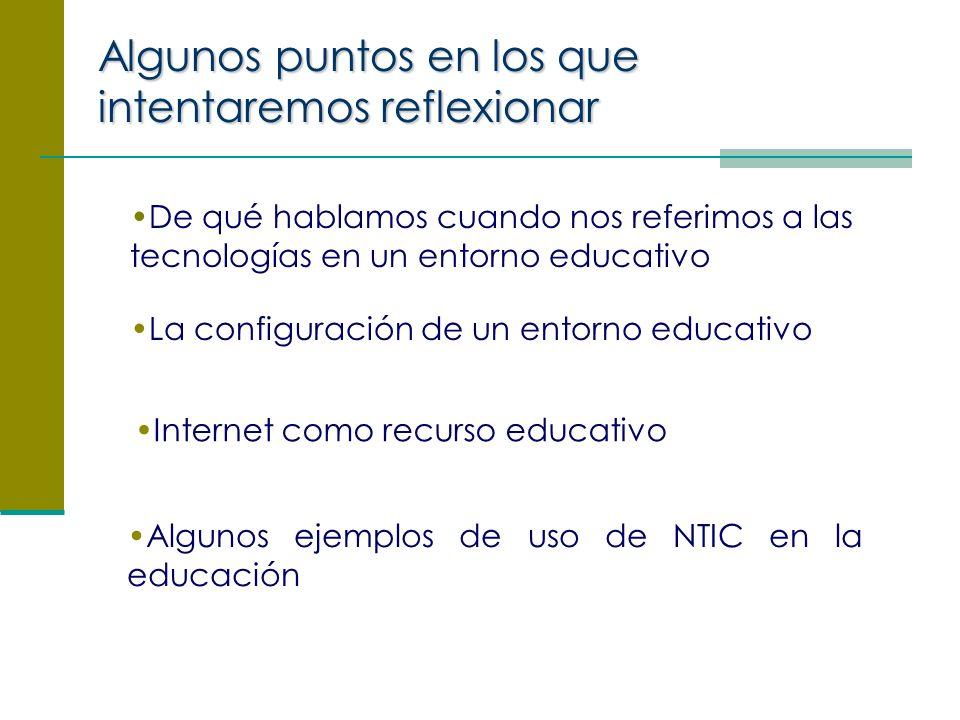 De qué hablamos cuando nos referimos a las tecnologías en un entorno educativo La configuración de un entorno educativo Internet como recurso educativo Algunos ejemplos de uso de NTIC en la educación Algunos puntos en los que intentaremos reflexionar
