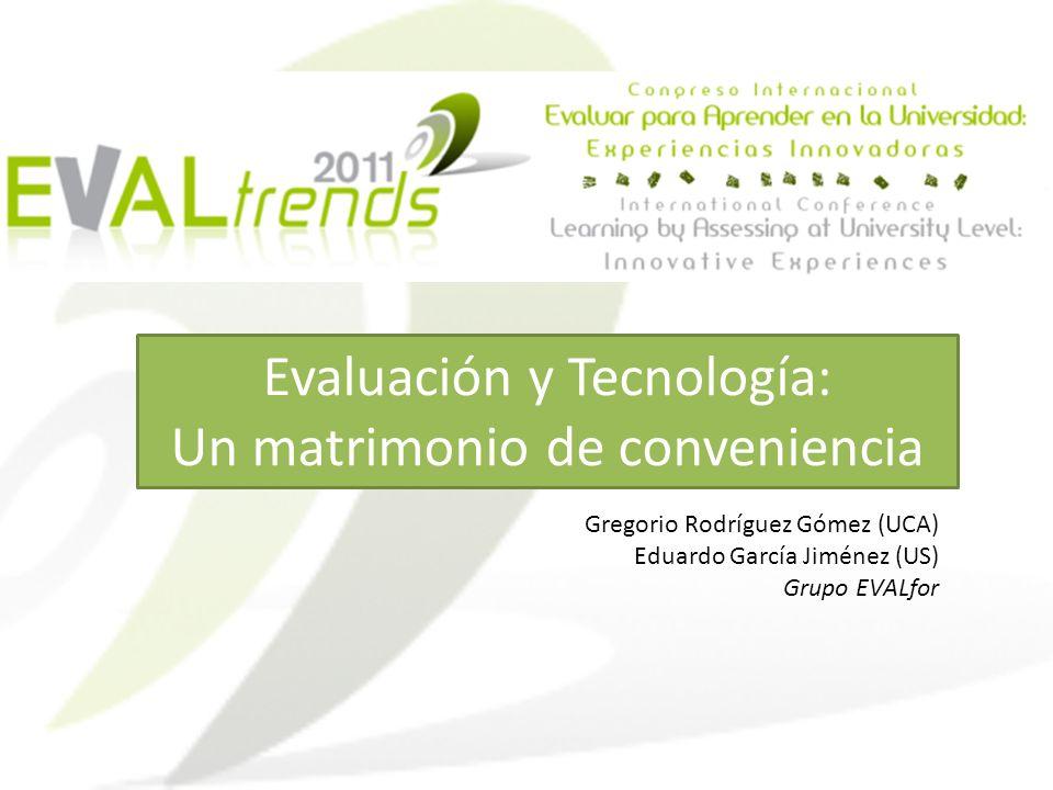 Evaluación y Tecnología: Un matrimonio de conveniencia Gregorio Rodríguez Gómez (UCA) Eduardo García Jiménez (US) Grupo EVALfor