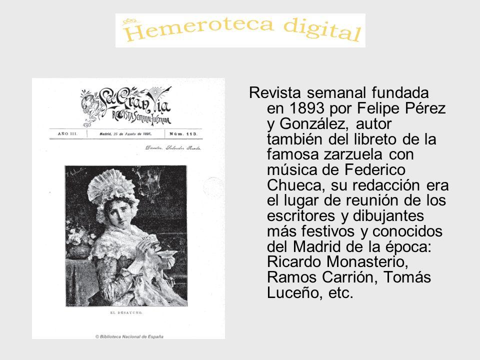 Revista semanal fundada en 1893 por Felipe Pérez y González, autor también del libreto de la famosa zarzuela con música de Federico Chueca, su redacci